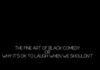 The Fine Art of Black Comedy or Why It's OK to Laugh When We Shouldn't