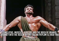 Loincloths, Muscles, Sorcery and the Rock of Uranus: A Journey Into the Realm of the Italian Peplum (c.1958-1965)